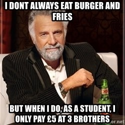 The Most Interesting Man In The World - I dont always eat burger and fries But wHen i do, as a student, i only pay £5 at 3 Brothers