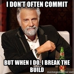 The Most Interesting Man In The World - i don't often commit but when i do, i break the build
