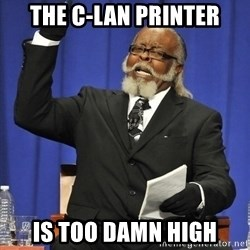 Rent Is Too Damn High - The C-LAN Printer IS TOO DAMN HIGH