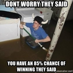 X they said,X they said - Dont worry they said You have an 85% chance of winning they said