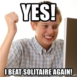 First Day on the internet kid - YES! I BEAT SOLITAIRE AGAIN!