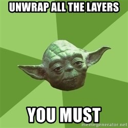 Advice Yoda Gives - unwrap all the layers you must