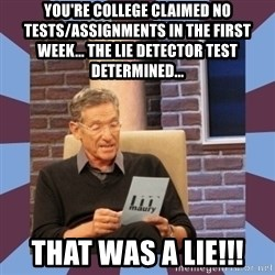 maury povich lol - YOU'RE COLLEGE CLAIMED NO TESTS/ASSIGNMENTS IN THE FIRST WEEK... tHE LIE DETECTOR TEST DETERMINED... tHAT WAS A LIE!!!