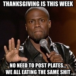 Kevin Hart - Thanksgiving is this week No need to post plates...                 we all eating the same shit