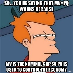 Not sure if troll - So... You're Saying that mv=pq works because mv is the nominal gdp so pq is used to control the economy