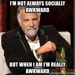 The Most Interesting Man In The World - I'm not always socially awkward But when I am i'm Really awkward