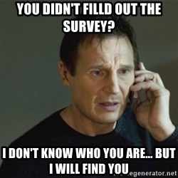 taken meme - You didn't filld out the survey? I don't know who you are... but I will find you