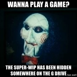 SAW - I wanna play a game - WANNA PLAY A GAME? THE SUPER-WIP HAS BEEN HIDDEN SOMEWHERE ON THE G DRIVE
