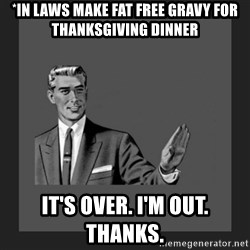 kill yourself guy blank - *in laws make fat free gravy for thanksgiving dinner it's over. I'm out. Thanks.