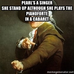 Ducreux - Pearl's a singer  She stand up although she plays the pianoforte  In a cabaret