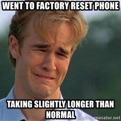 Dawson Crying - Went to factory reset phone taking slightly longer than normal