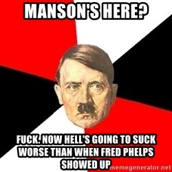 Advice Hitler - manson's here? Fuck. Now hell's going to suck worse than when fred phelps showed up