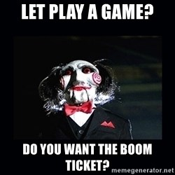 saw jigsaw meme - Let play a game?  Do you want the boom ticket?