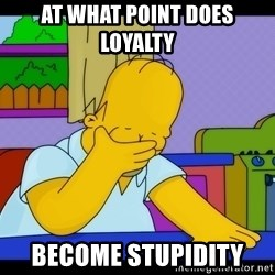 Homer Facepalm - At WHAT point does loyalty  Become stupidity