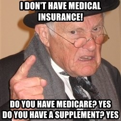 Angry Old Man - I don't have Medical Insurance! Do you have Medicare? Yes                               Do you have a Supplement? Yes