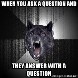 Insanity Wolf - When you ask a question and They answer with a question