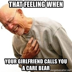 Old Man Heart Attack - that feeling when your girlfriend calls you              a care bear