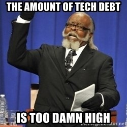 the rent is too damn highh - the amount of tech debt is too damn high