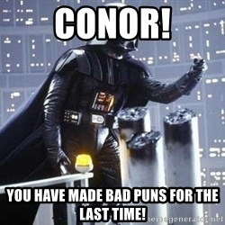Darth Vader Shaking Fist - conor! You have made bad puns for the last time!