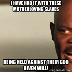 Snakes on a plane Samuel L Jackson - I have had it with these motherloving slaves  Being held against their god given will!