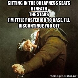 Ducreux - Sitting in the cheapness seats beneath  The stars  I'm title posterior to base, I'll discontinue you off