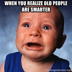 Crying Baby - WHEN YOU REALIZE OLD PEOPLE ARE SMARTER