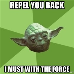 Advice Yoda Gives - Repel you back  I must With the force