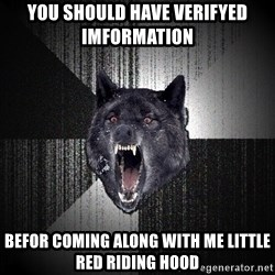 Insanity Wolf - You should have verifyed imformation  befor coming along with me little red riding hood