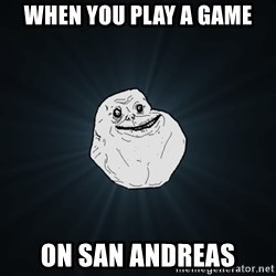 Forever Alone - When you play a game On San andreas