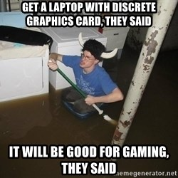 X they said,X they said - Get a laptop with discrete graphics card, they said It will be good for gaming, they said