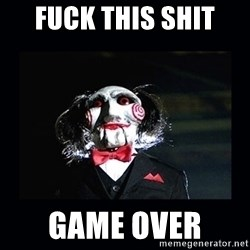 saw jigsaw meme - fuck this shit  Game over