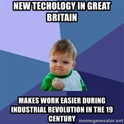 Success Kid - NEw techology IN GReat Britain Makes Work Easier During Industrial Revolution in the 19 Century