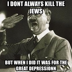Adolf Hitler - I dont always kill the jews But when i did it was for the great dEpressionn