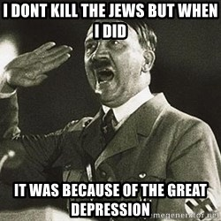 Adolf Hitler - I dont kill the jews but when i did It was because of the great depression