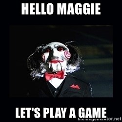 saw jigsaw meme - HELLO MAGGIE LET's PLAY A GAME