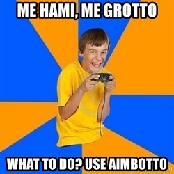 Annoying Gamer Kid - me hami, me grotto what to do? use aimbotto
