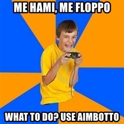 Annoying Gamer Kid - me hami, me floppo what to do? use aimbotto