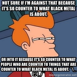 Futurama Fry - not sure if I'm against that because it's so counter to what black metal is about, or into it because it's so counter to what people who are counter to things that are counter to what black metal is about. ¯\_(ツ)_/¯