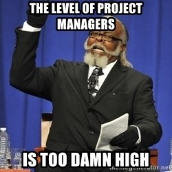 Rent Is Too Damn High - The level of Project managers is too damn high