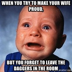 Crying Baby - When you try to make your wife proud, but you forget to leave the daggers in the room