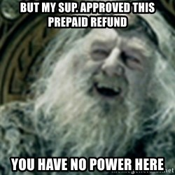 you have no power here - BUT My sup. approved this prepaid refund YOU HAVE NO POWER HERE