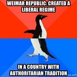 Socially Awesome Awkward Penguin - Weimar Republic: CREATED a liberal regime In a Country with AUTHORItarian tradition