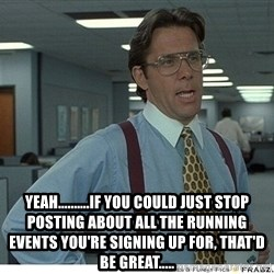 That would be great - Yeah..........If you could just stop posting about all the running events you're signing up for, that'd be great.....