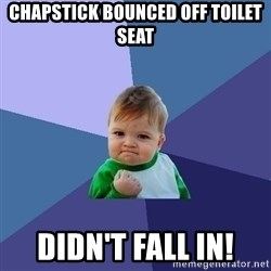 Success Kid - Chapstick bounced oFF TOILET SEAT Didn'T fall in!