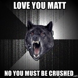 Insanity Wolf - LOVE YOU MATT No you MUST be CRUSHED