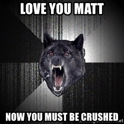 Insanity Wolf - LOVE YOU MATT NOW YOU MUST BE CRUSHED