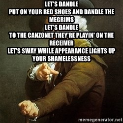Ducreux - Let's dandle  Put on your red shoes and dandle the megrims  Let's dandle  To the canzonet they're playin' on the receiver  Let's sway While appearance lights up your shamelessness