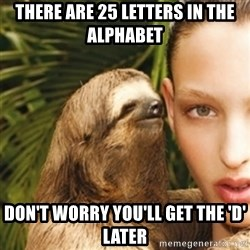 sexy sloth - There are 25 letters in the alphabet Don't worry you'll get the 'D' later
