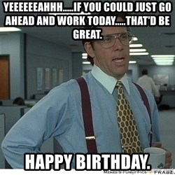 That would be great - Yeeeeeeahhh.....If you could just go ahead and work today.....that'd be great. Happy Birthday.