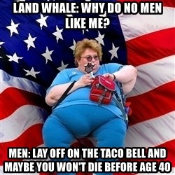Obese American - Land Whale: Why do no men like me? men: lay off on the taco bell and maybe you won't die before age 40